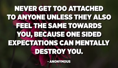 Never get too attached to anyone unless they also feel the same towards you, because one sided expectations can mentally destroy you. - Anonymous