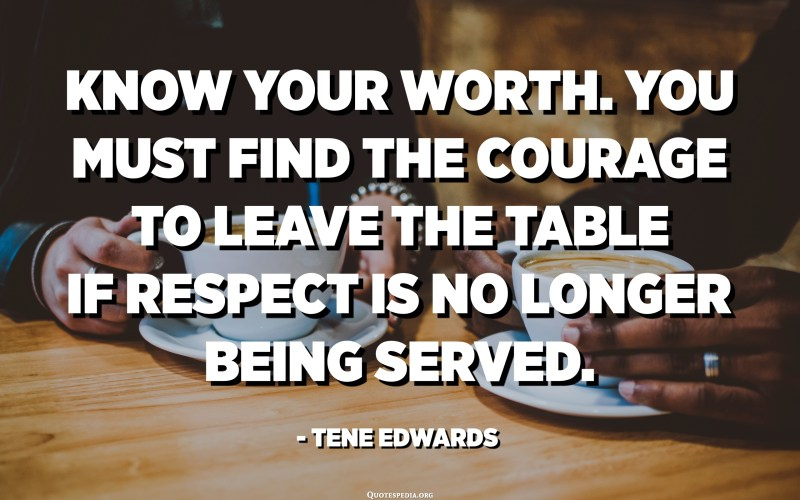 Know your worth. You must find the courage to leave the table if respect is no longer being served. - Tene Edwards
