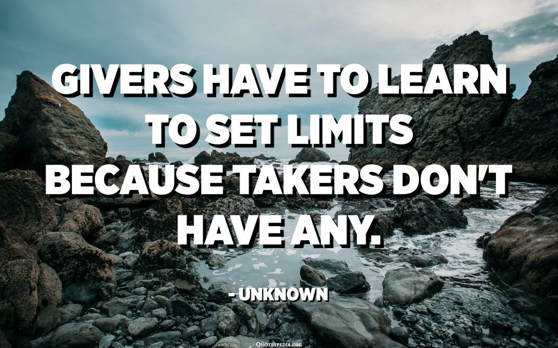Givers have to learn to set limits because takers don't have any. - Unknown
