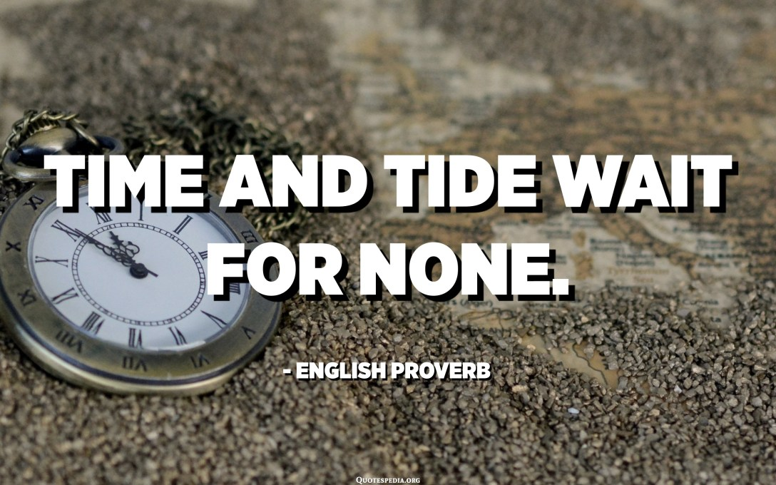 Time and tide wait for none. - English Proverb