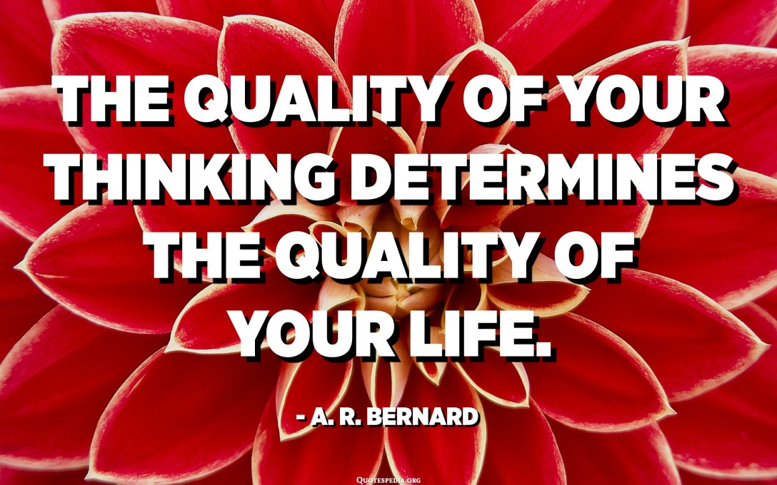 The quality of your thinking determines the quality of your life. - A. R. Bernard