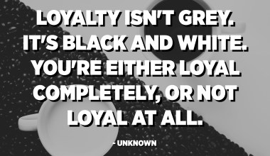 Loyalty isn't grey. It's black and white. You're either loyal completely, or not loyal at all. - Unknown