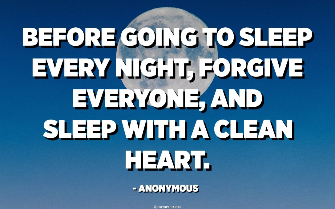 Before going to sleep every night, forgive everyone, and sleep with a clean heart. - Anonymous