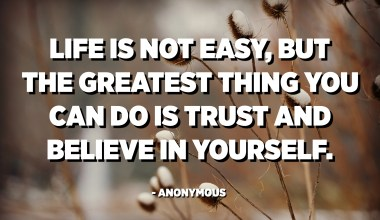 Life is not easy, but the greatest thing you can do is trust and believe in yourself. - Anonymous