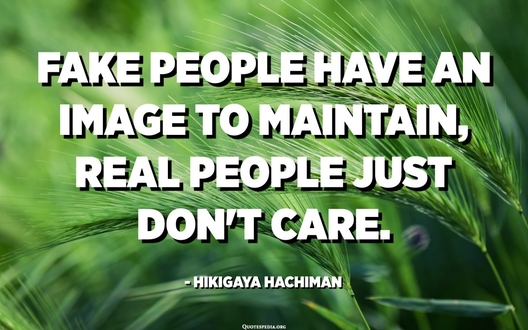 Fake people have an image to maintain, real people just don't care. - Hikigaya Hachiman