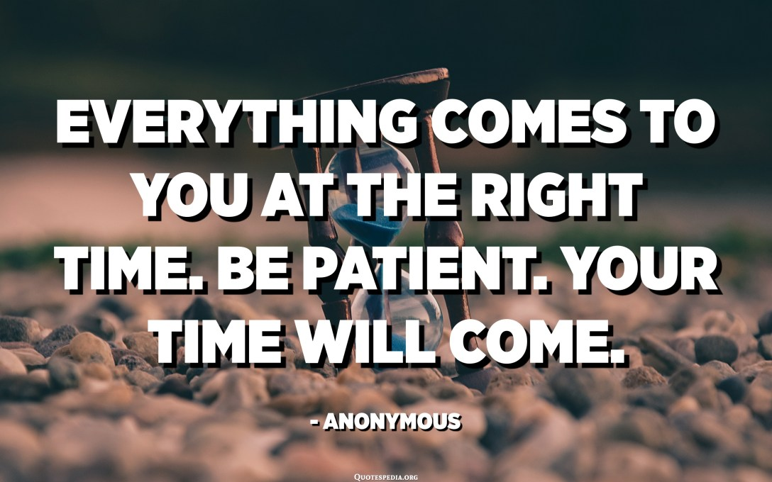 Everything comes to you at the right time. Be patient. Your time will come. - Anonymous