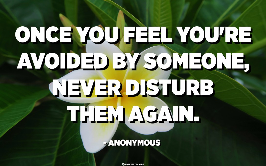 Once you feel you're avoided by someone, never disturb them again. - Anonymous