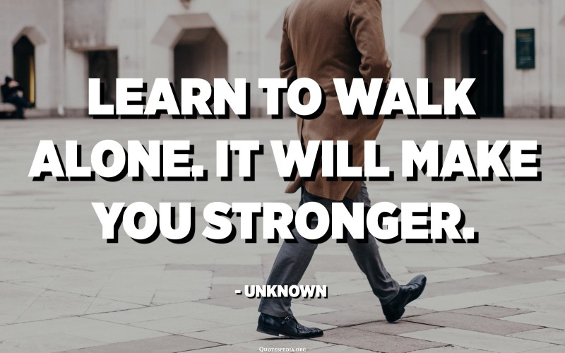 Learn to walk alone. It will make you stronger. - Unknown