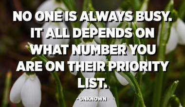 No one is always busy. It all depends on what number you are on their priority list. - Unknown