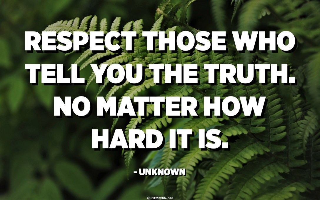 Respect those who tell you the truth. No matter how hard it is. - Unknown