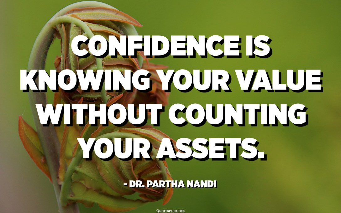 Confidence is knowing your value without counting your assets. - Dr. Partha Nandi