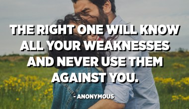 The right one will know all your weaknesses and never use them against you. - Anonymous