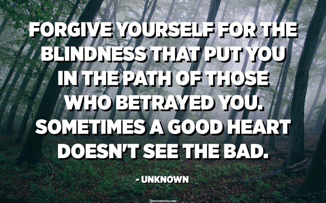 Forgive yourself for the blindness that put you in the path of those who betrayed you. Sometimes a good heart doesn't see the bad. - Unknown