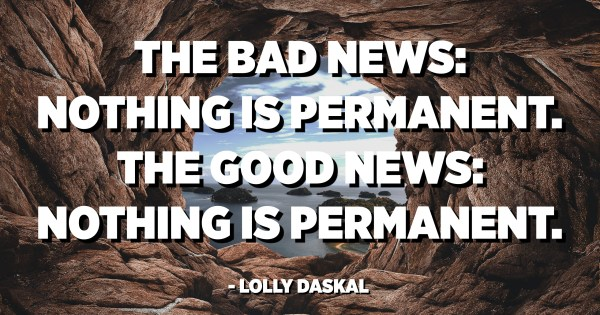 The Bad News Nothing Is Permanent The Good News Nothing Is Permanent Lolly Daskal Quotespedia Org