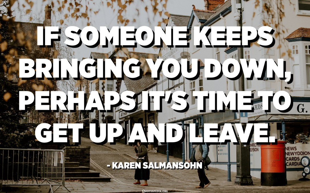 If someone keeps bringing you down, perhaps it's time to get up and leave. - Karen Salmansohn