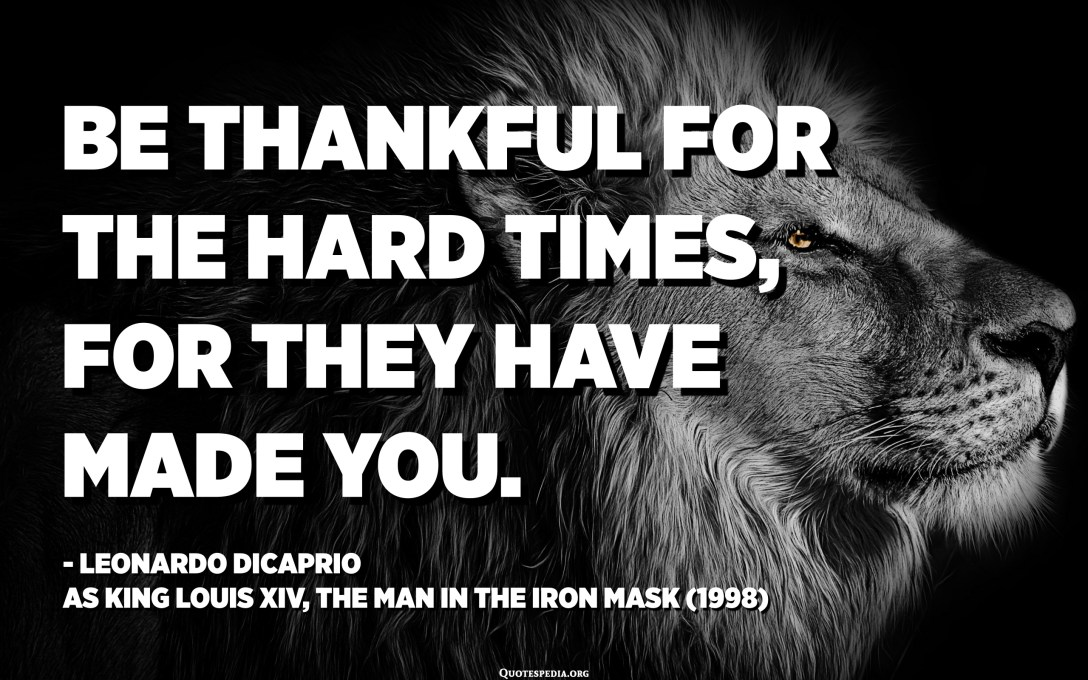 Be thankful for the hard times, for they have made you. - Leonardo DiCaprio as King Louis XIV, The Man in the Iron Mask (1998)