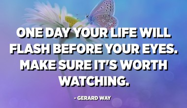 One day your life will flash before your eyes. Make sure it's worth watching. - Gerard Way