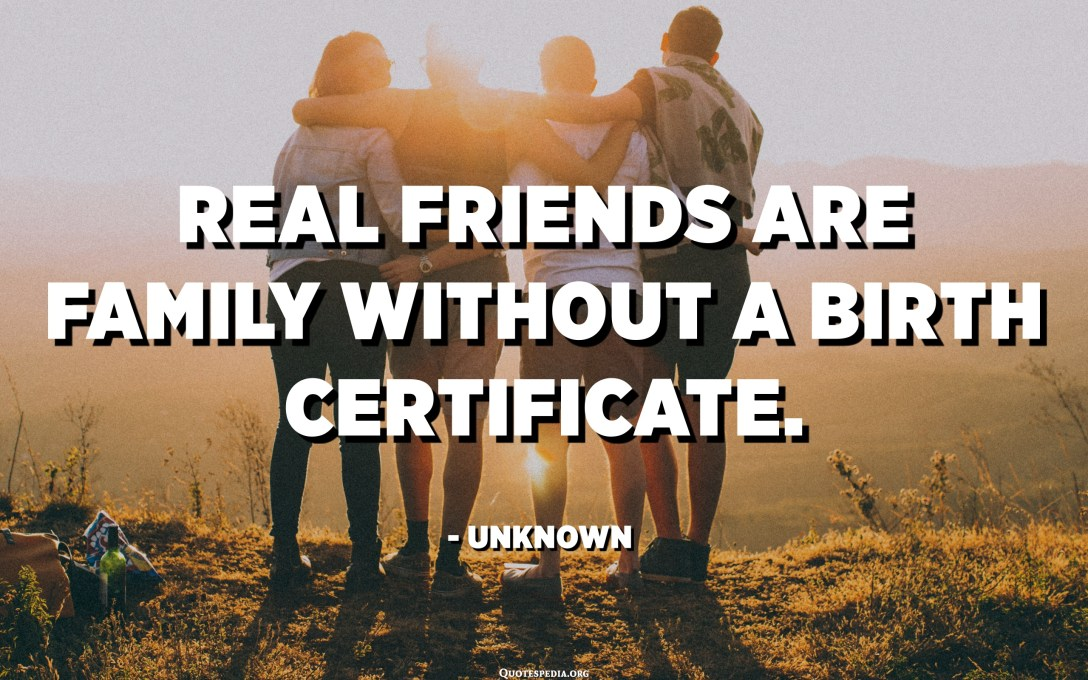 Real friends are family without a birth certificate. - Unknown