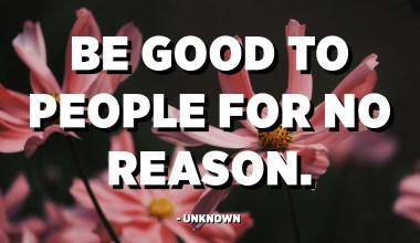 Be good to people for no reason. - Unknown