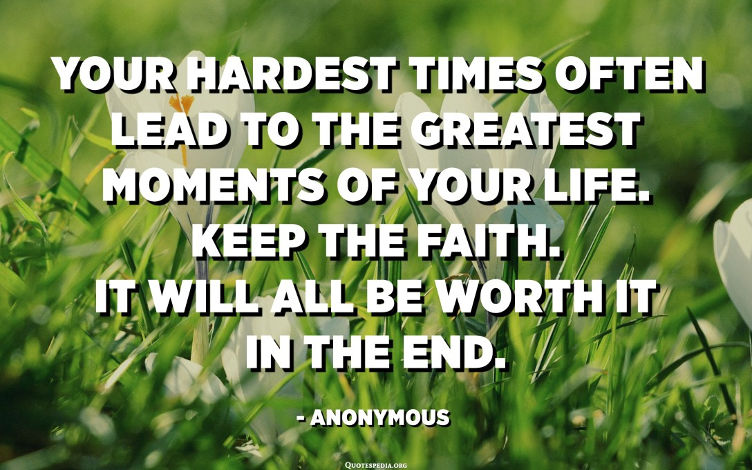 Your hardest times often lead to the greatest moments of your life. Keep the faith. It will all be worth it in the end. - Anonymous