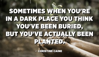 Sometimes when you're in a dark place you think you've been buried, but you've actually been planted. - Christine Caine