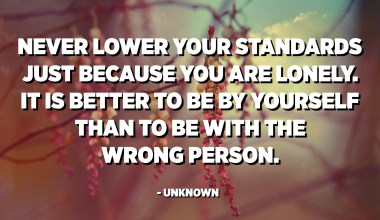 Never lower your standards just because you are lonely. It is better to be by yourself than to be with the wrong person. - Unknown