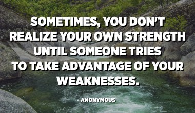 Sometimes, you don't realize your own strength until someone tries to take advantage of your weaknesses. - Anonymous