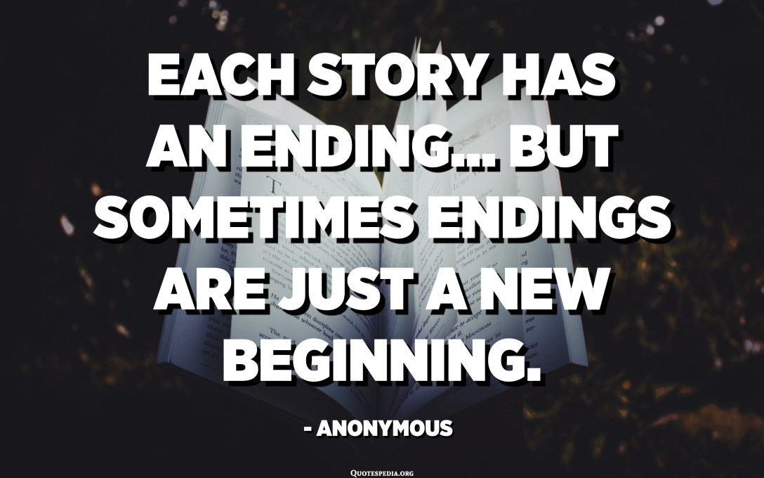 Each story has an ending... But sometimes endings are just a new beginning. - Anonymous