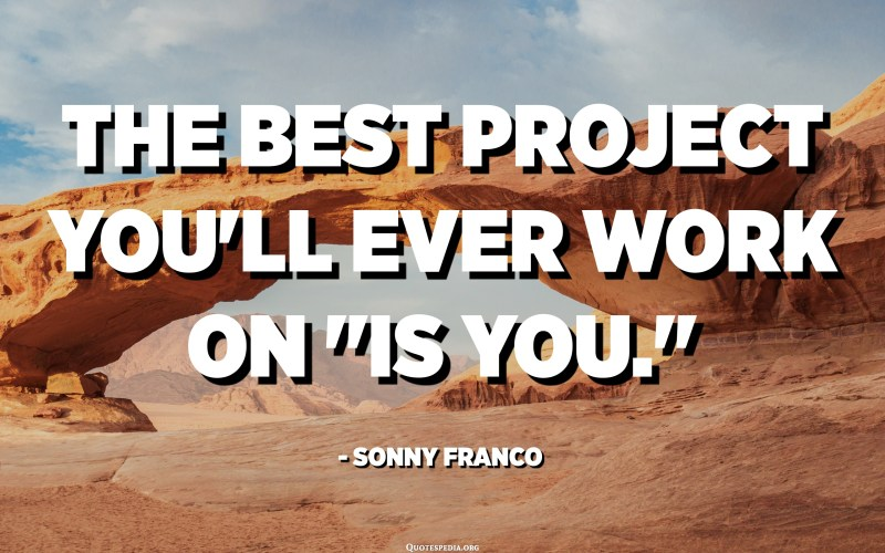 The best project you'll ever work on is YOU. - Sonny Franco