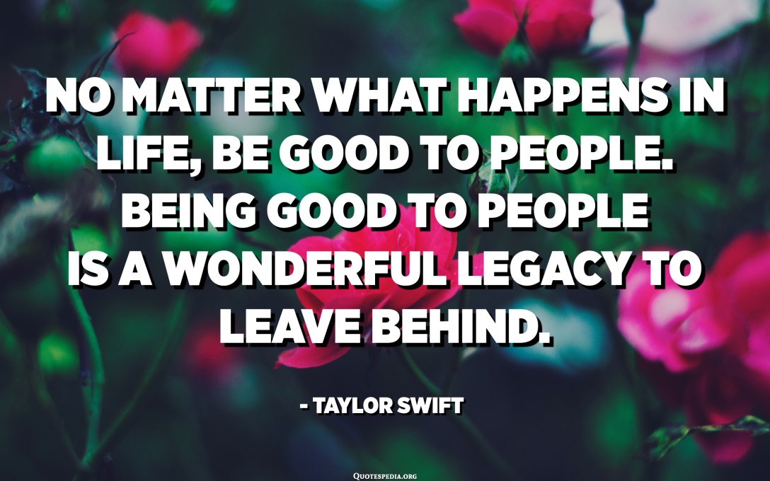 No matter what happens in life, be good to people. Being good to people is a wonderful legacy to leave behind. - Taylor Swift