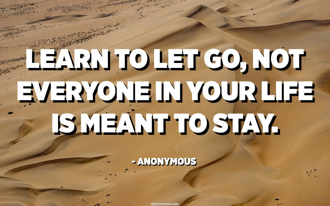 Learn to let go, Not everyone in your life is meant to stay. - Anonymous