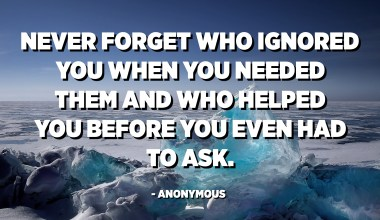 Never forget who ignored you when you needed them and who helped you before you even had to ask. - Anonymous