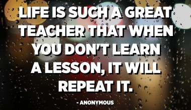 Life is such a great teacher that when you don't learn a lesson, It will repeat it. - Anonymous