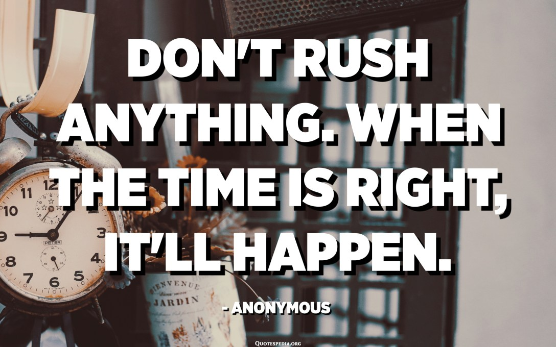 Don't rush anything. When the time is right, it'll happen. - Anonymous