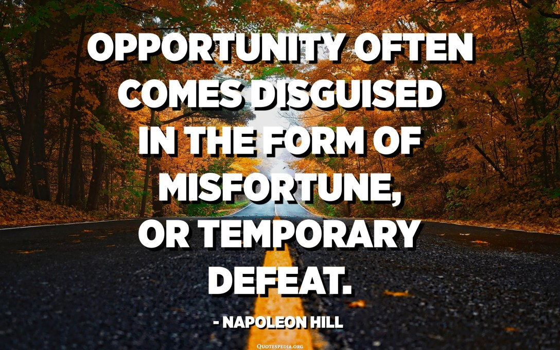 Opportunity often comes disguised in the form of misfortune, or temporary defeat. - Napoleon Hill