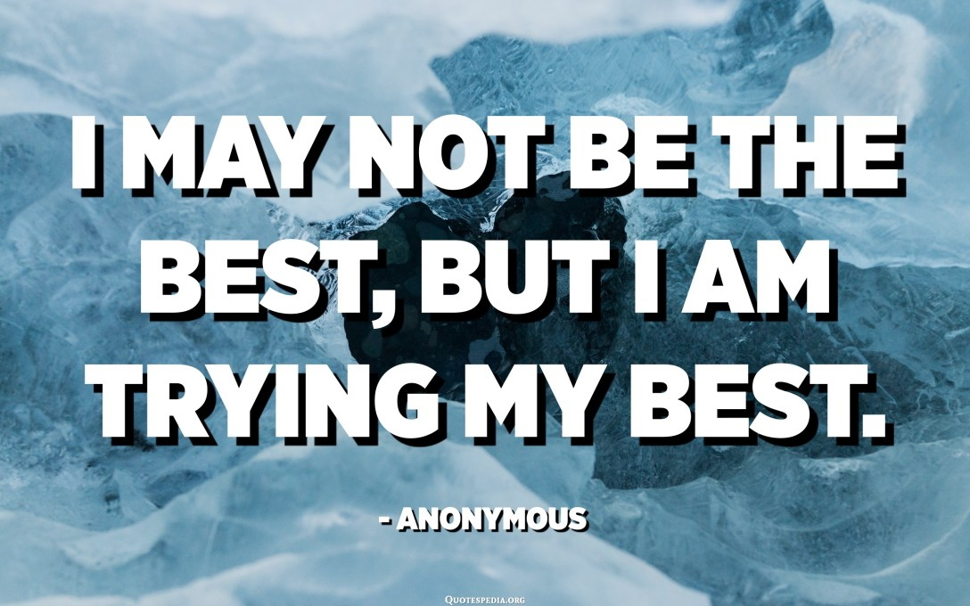 I may not be the best, but I am trying my best. - Anonymous
