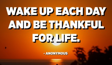 Wake up each day and be thankful for life. - Anonymous