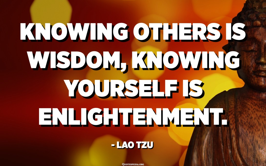Knowing others is wisdom, knowing yourself is Enlightenment. - Lao Tzu