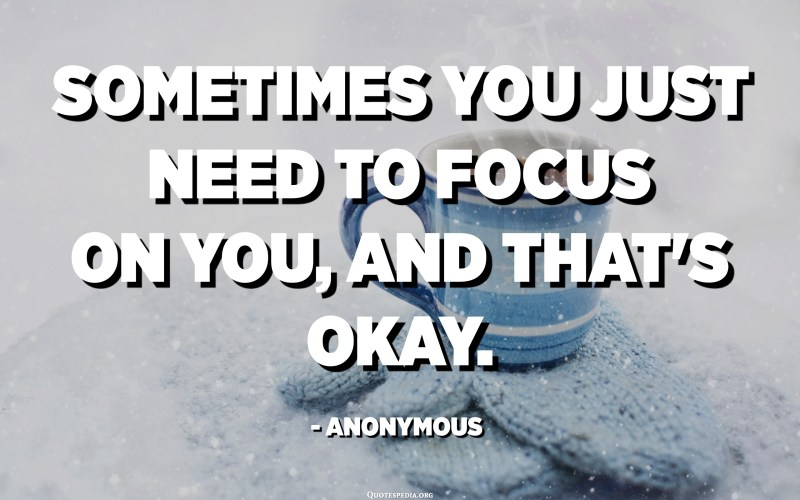 Sometimes you just need to focus on you, and that's okay. - Anonymous