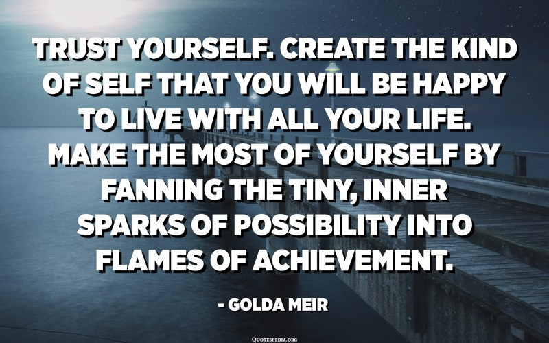 Trust yourself. Create the kind of self that you will be happy to live with all your life. Make the most of yourself by fanning the tiny, inner sparks of possibility into flames of achievement. - Golda Meir