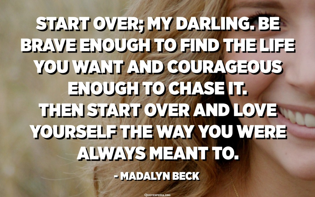 Start over; my darling. Be brave enough to find the life you want and courageous enough to chase it. Then start over and love yourself the way you were always meant to. - Madalyn Beck