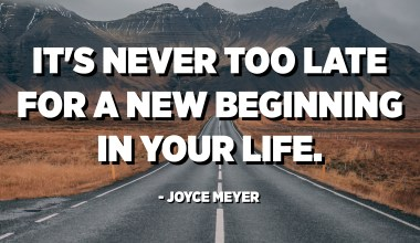 It's never too late for a new beginning in your life. - Joyce Meyer