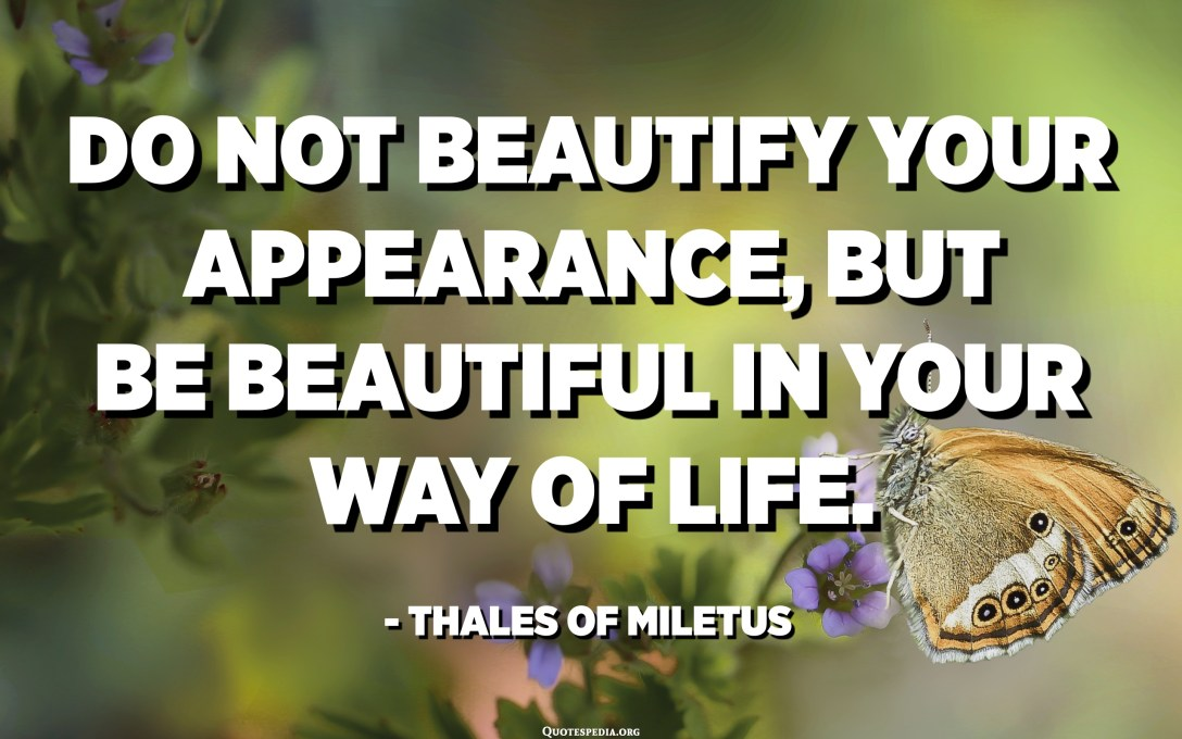 Do not beautify your appearance, but be beautiful in your way of life. - Thales of Miletus
