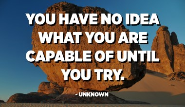 You have no idea what you are capable of until you try. - Unknown