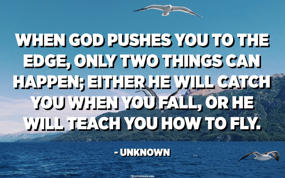 When God pushes you to the edge, only two things can happen; either He will catch you when you fall, or He will teach you how to fly. - Unknown
