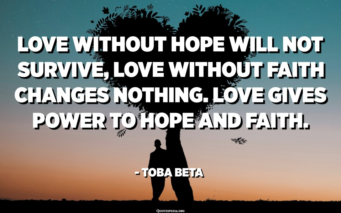 Love without hope will not survive, love without faith changes nothing. Love gives power to hope and faith. - Toba Beta