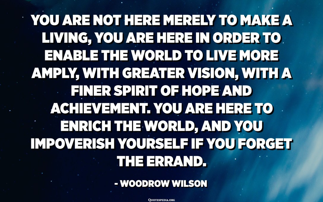 You are not here merely to make a living, you are here in order to enable the world to live more amply, with greater vision, with a finer spirit of hope and achievement. You are here to enrich the world, and you impoverish yourself if you forget the errand. - Woodrow Wilson