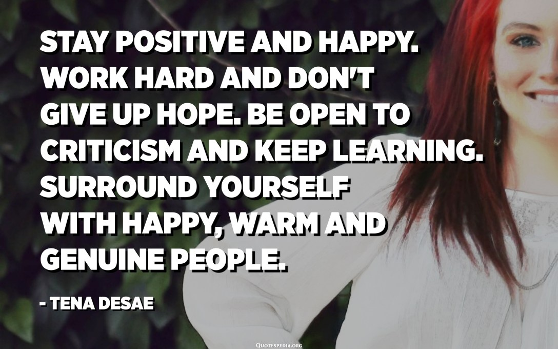 Stay positive and happy. Work hard and don't give up hope. Be open to criticism and keep learning. Surround yourself with happy, warm and genuine people. - Tena Desae