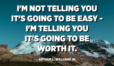 I'm not telling you it's going to be easy - I'm telling you it's going to be worth it. - Arthur L. Williams Jr.
