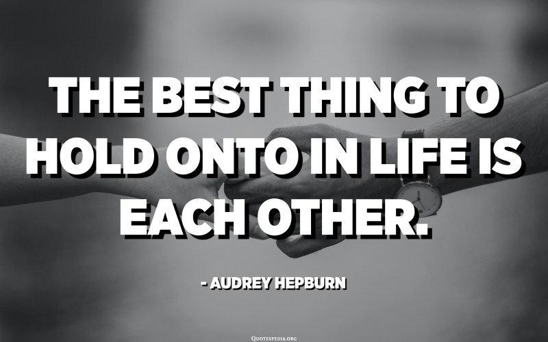 The best thing to hold onto in life is each other. - Audrey Hepburn